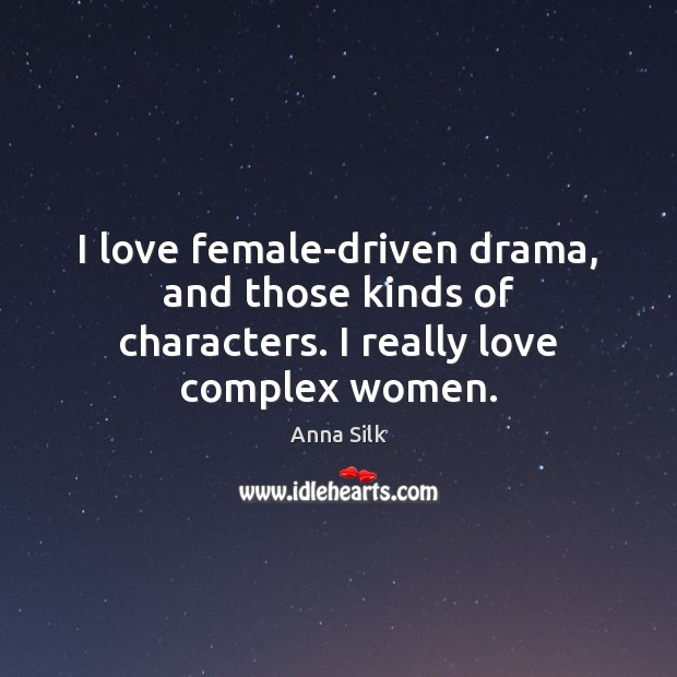 Image, I love female-driven drama, and those kinds of characters. I really love complex women.