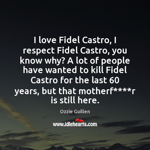 I love Fidel Castro, I respect Fidel Castro, you know why? A Image