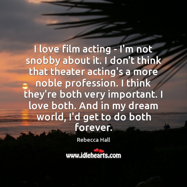 Image, I love film acting – I'm not snobby about it. I don't