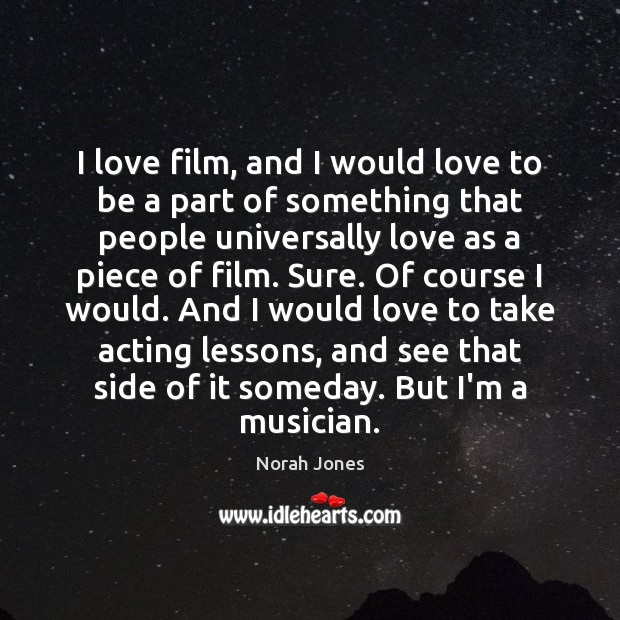 I love film, and I would love to be a part of Norah Jones Picture Quote