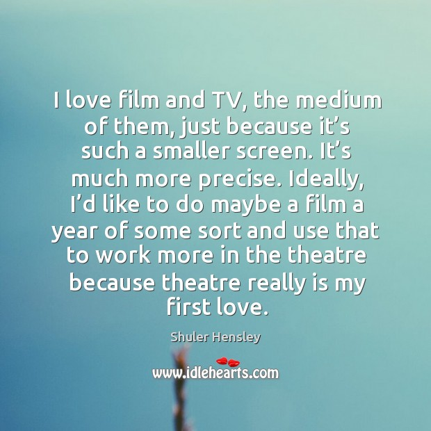 I love film and tv, the medium of them, just because it's such a smaller screen. Image