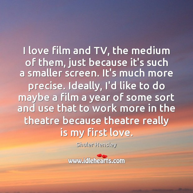 I love film and TV, the medium of them, just because it's Image