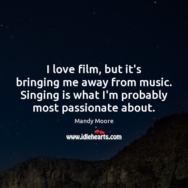 I love film, but it's bringing me away from music. Singing is Mandy Moore Picture Quote