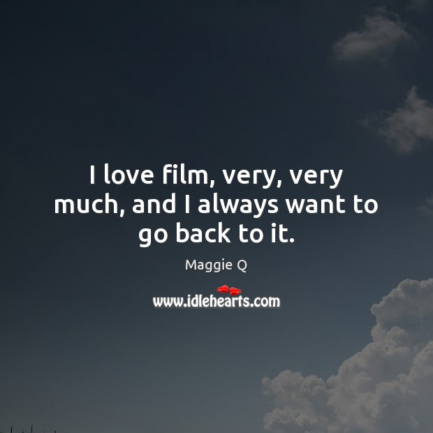 I love film, very, very much, and I always want to go back to it. Maggie Q Picture Quote