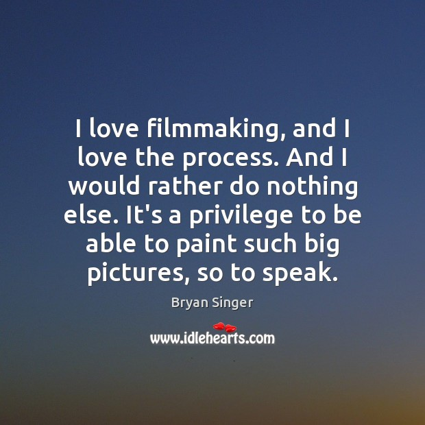 Image, I love filmmaking, and I love the process. And I would rather