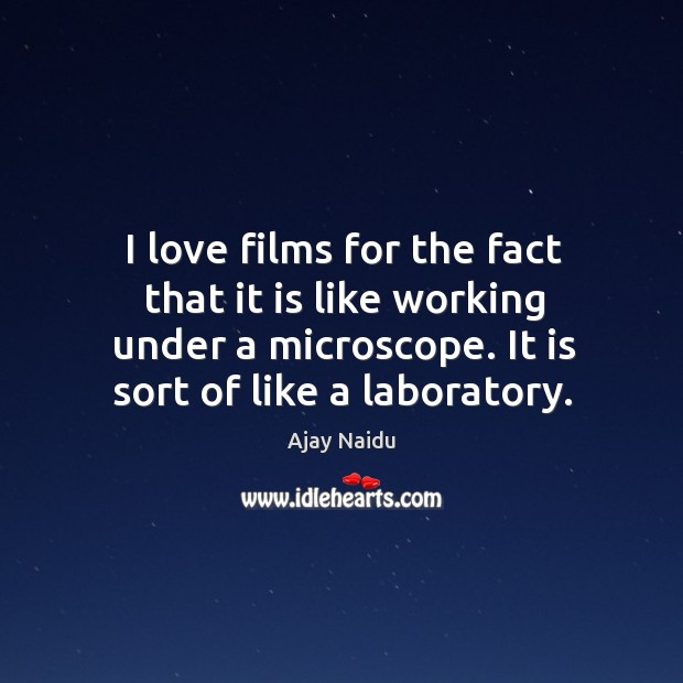 Image, I love films for the fact that it is like working under a microscope. It is sort of like a laboratory.