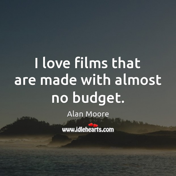 I love films that are made with almost no budget. Alan Moore Picture Quote