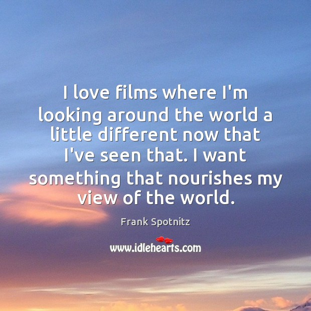 I love films where I'm looking around the world a little different Image