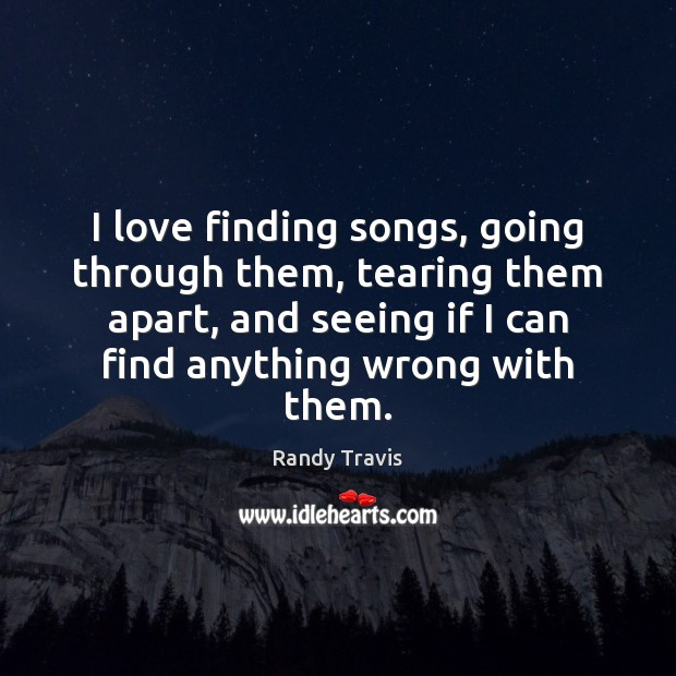 I love finding songs, going through them, tearing them apart, and seeing Randy Travis Picture Quote