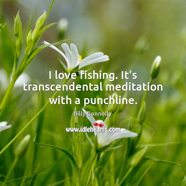 I love fishing. It's transcendental meditation with a punchline. Image