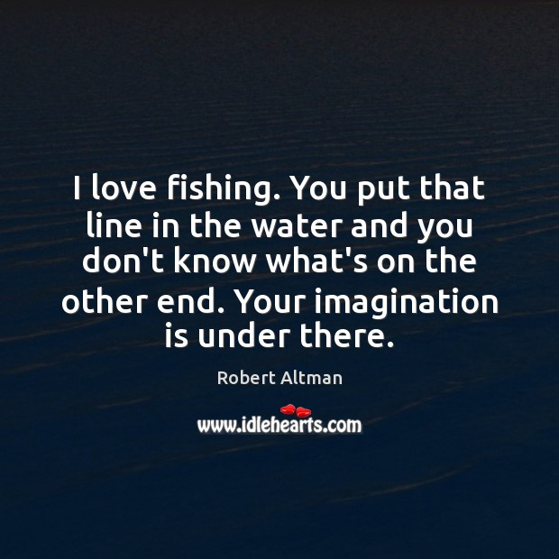 Image, I love fishing. You put that line in the water and you