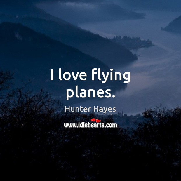I love flying planes. Hunter Hayes Picture Quote