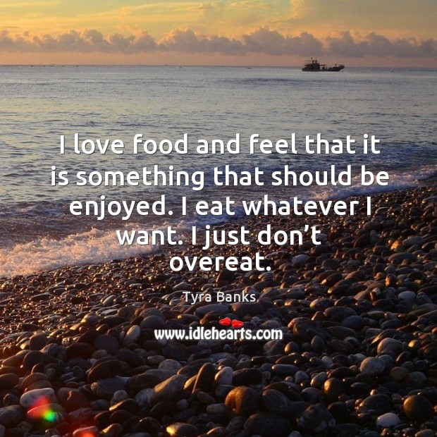 Image, I love food and feel that it is something that should be enjoyed. I eat whatever I want. I just don't overeat.