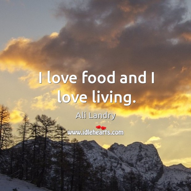 I love food and I love living. Ali Landry Picture Quote