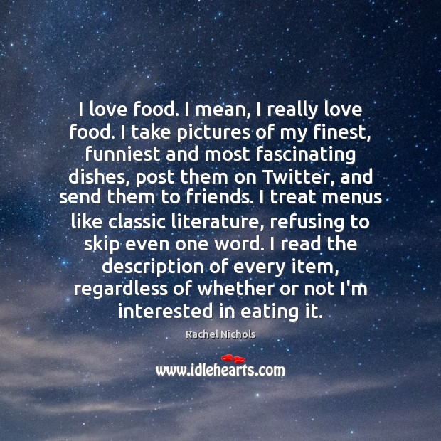 I love food. I mean, I really love food. I take pictures Rachel Nichols Picture Quote