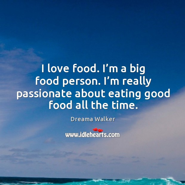Image, I love food. I'm a big food person. I'm really passionate about eating good food all the time.