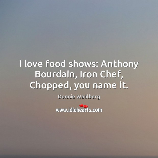 I love food shows: Anthony Bourdain, Iron Chef, Chopped, you name it. Donnie Wahlberg Picture Quote