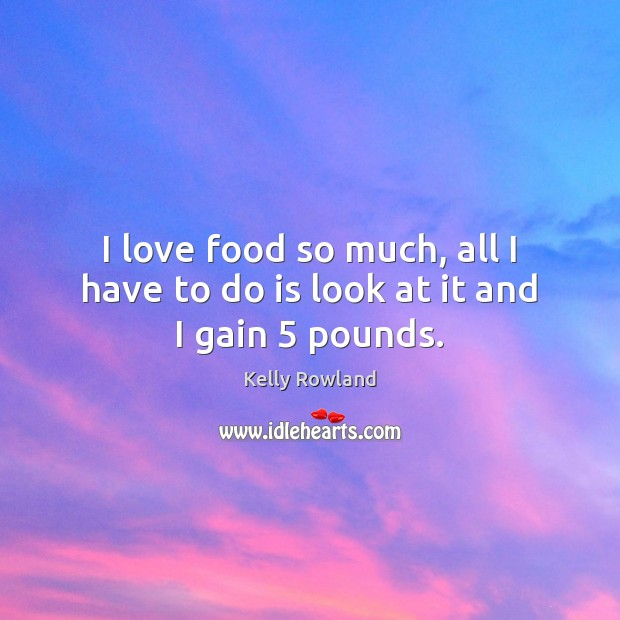 I love food so much, all I have to do is look at it and I gain 5 pounds. Kelly Rowland Picture Quote