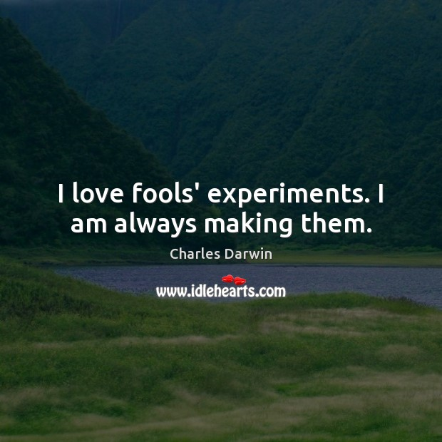 I love fools' experiments. I am always making them. Charles Darwin Picture Quote