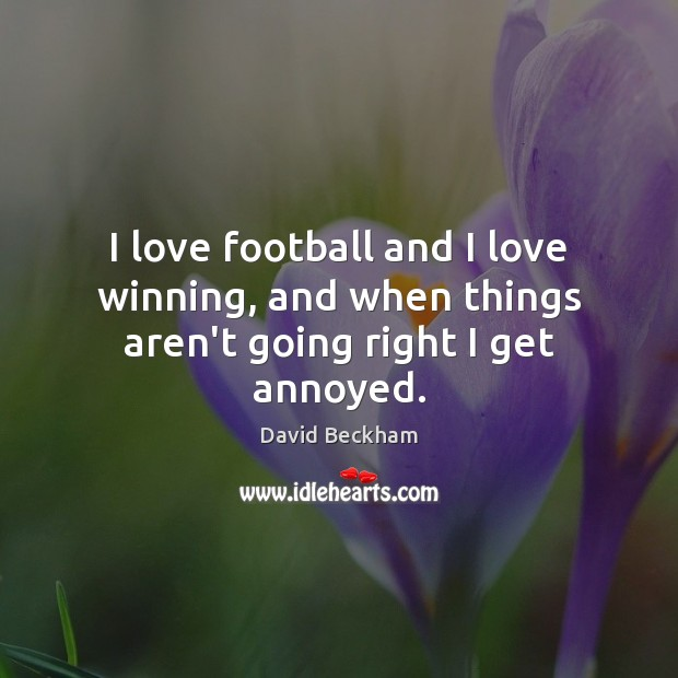 I love football and I love winning, and when things aren't going right I get annoyed. David Beckham Picture Quote