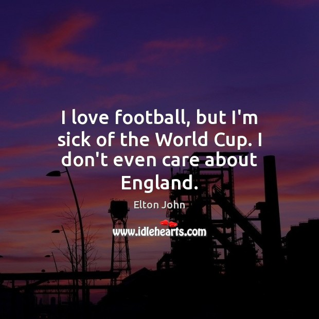 I love football, but I'm sick of the World Cup. I don't even care about England. Elton John Picture Quote