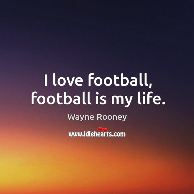 I love football, football is my life. Wayne Rooney Picture Quote