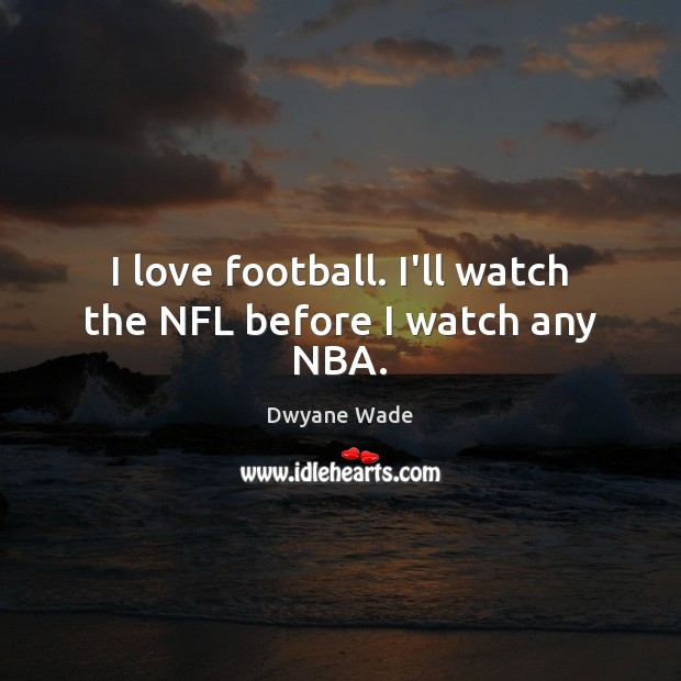 I love football. I'll watch the NFL before I watch any NBA. Dwyane Wade Picture Quote