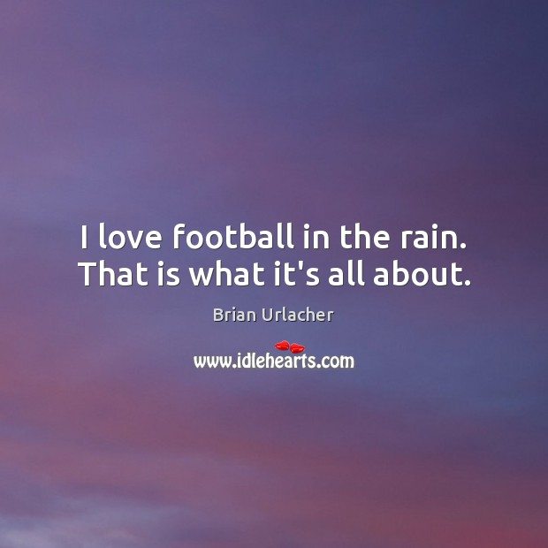 Image, I love football in the rain. That is what it's all about.