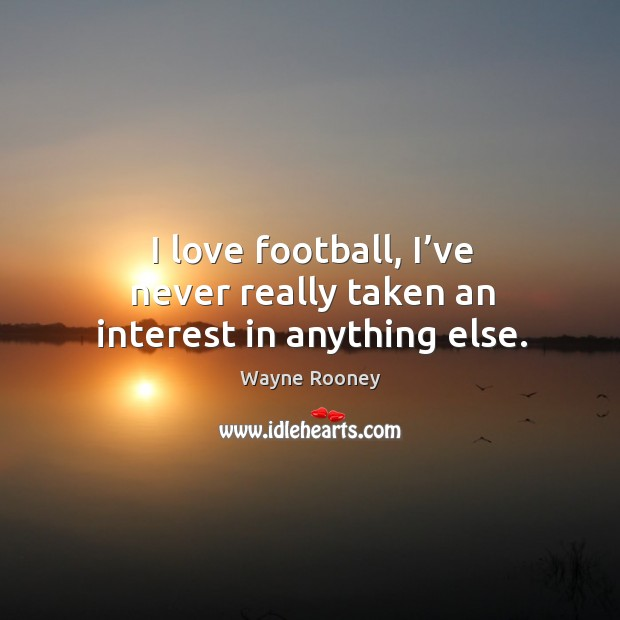 I love football, I've never really taken an interest in anything else. Wayne Rooney Picture Quote