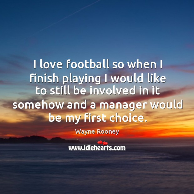I love football so when I finish playing I would like to still be involved in it somehow and a manager would be my first choice. Wayne Rooney Picture Quote