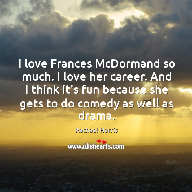 I love Frances McDormand so much. I love her career. And I Rachael Harris Picture Quote