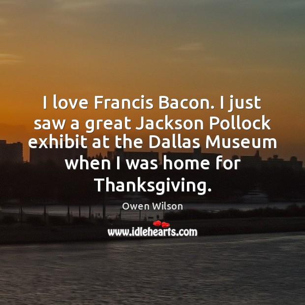 Image, I love Francis Bacon. I just saw a great Jackson Pollock exhibit