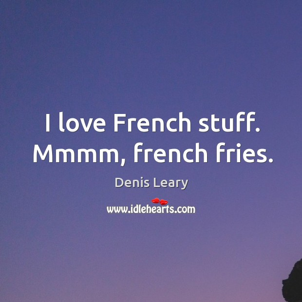 I love French stuff. Mmmm, french fries. Image