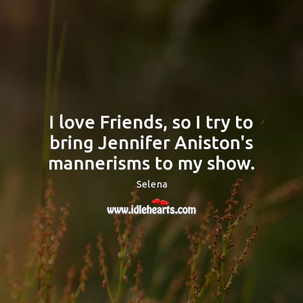 I love Friends, so I try to bring Jennifer Aniston's mannerisms to my show. Selena Picture Quote