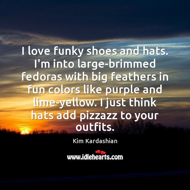 I love funky shoes and hats. I'm into large-brimmed fedoras with big Kim Kardashian Picture Quote