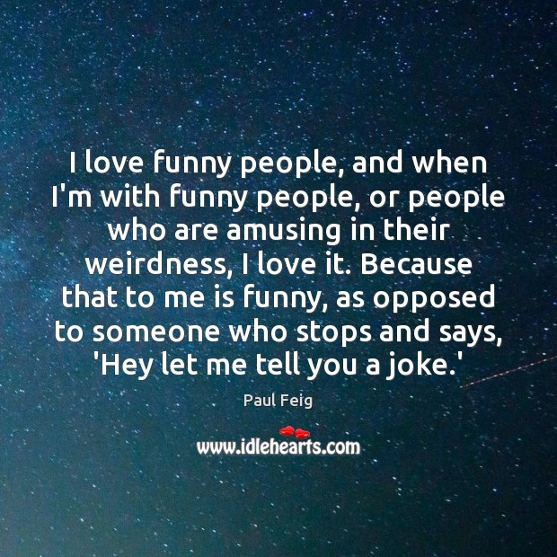 I love funny people, and when I'm with funny people, or people Image