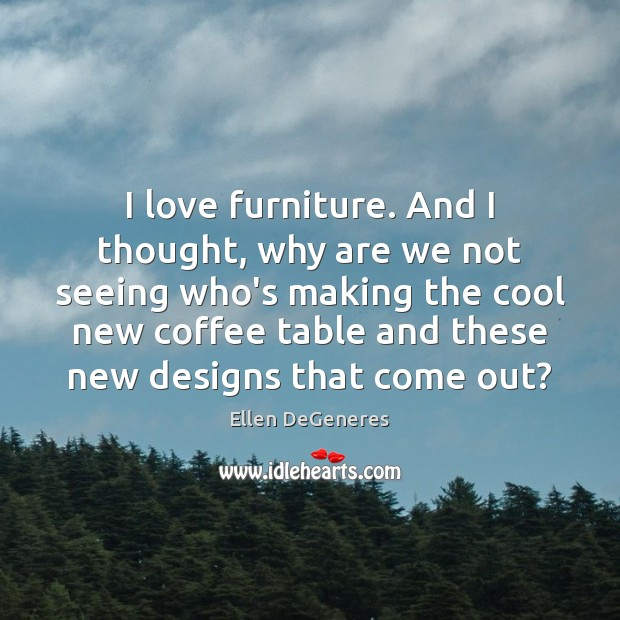 Image, I love furniture. And I thought, why are we not seeing who's