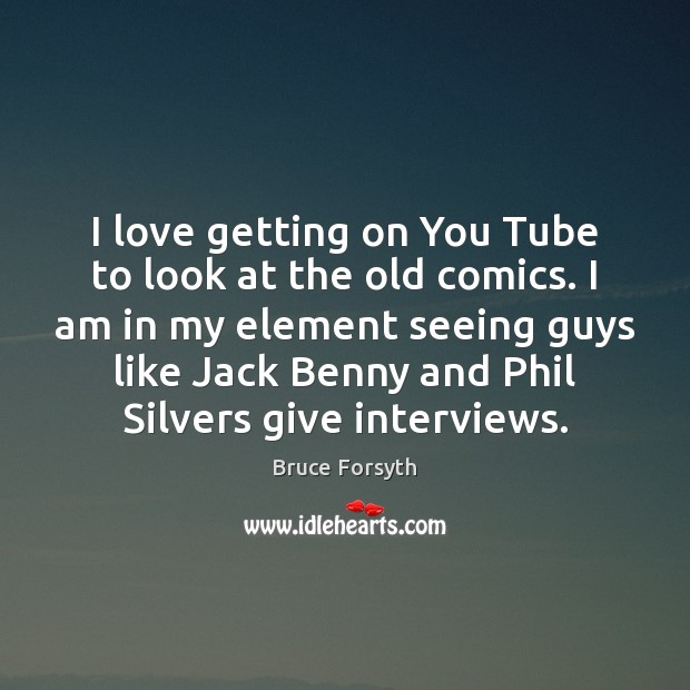 I love getting on You Tube to look at the old comics. Bruce Forsyth Picture Quote