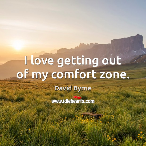 I love getting out of my comfort zone. David Byrne Picture Quote