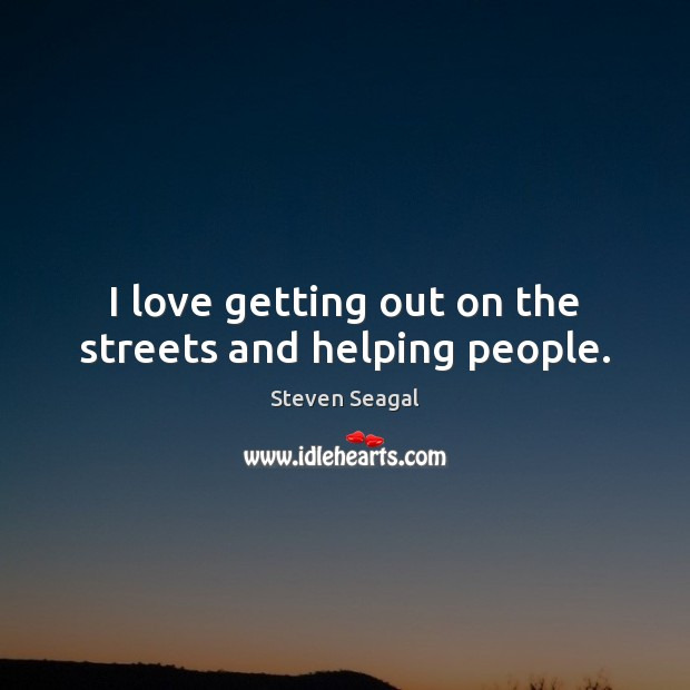 I love getting out on the streets and helping people. Image