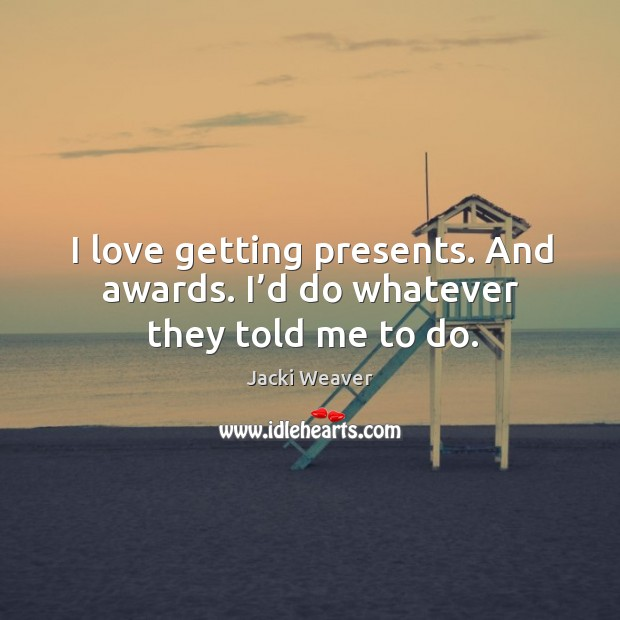 I love getting presents. And awards. I'd do whatever they told me to do. Image