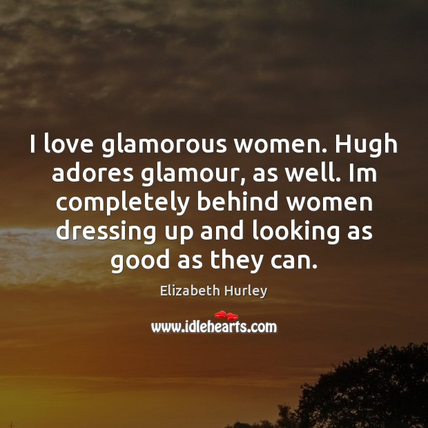 I love glamorous women. Hugh adores glamour, as well. Im completely behind Elizabeth Hurley Picture Quote