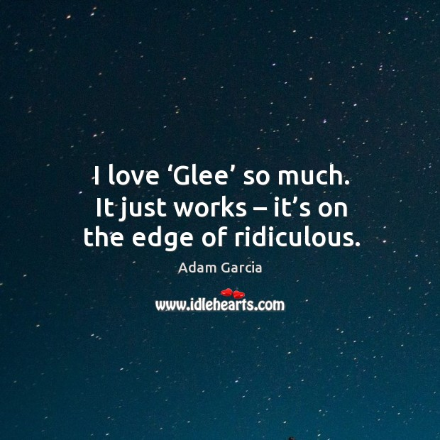 I love 'glee' so much. It just works – it's on the edge of ridiculous. Adam Garcia Picture Quote