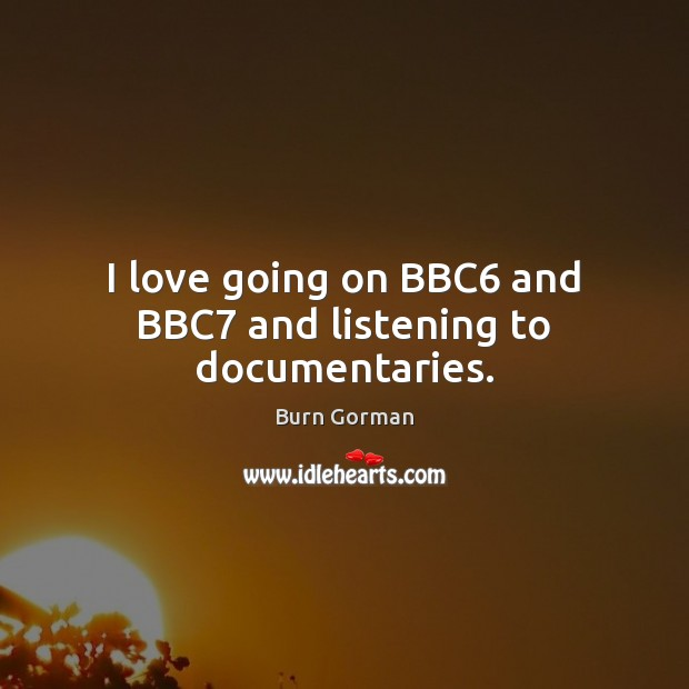 Image, I love going on BBC6 and BBC7 and listening to documentaries.