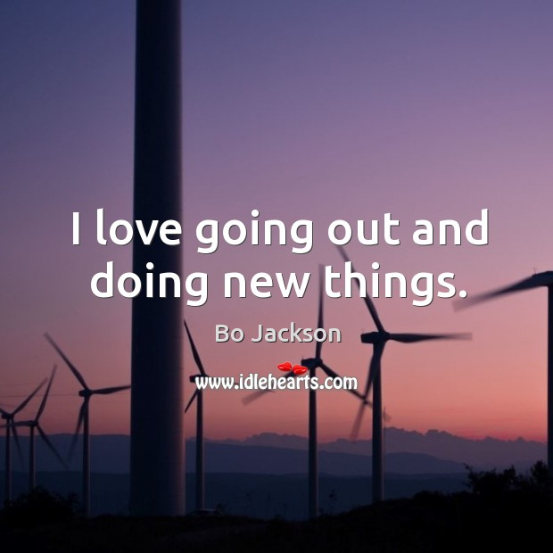 I love going out and doing new things. Bo Jackson Picture Quote