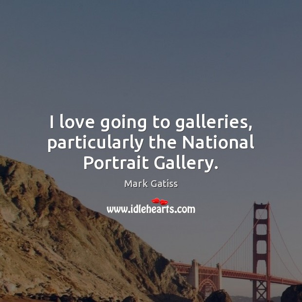 Image, I love going to galleries, particularly the National Portrait Gallery.