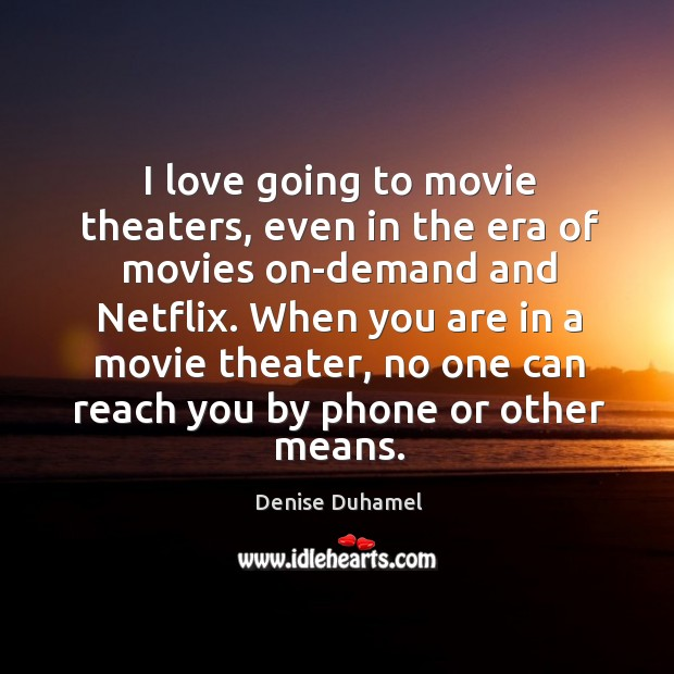 I love going to movie theaters, even in the era of movies Denise Duhamel Picture Quote