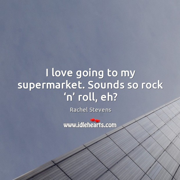 I love going to my supermarket. Sounds so rock 'n' roll, eh? Rachel Stevens Picture Quote