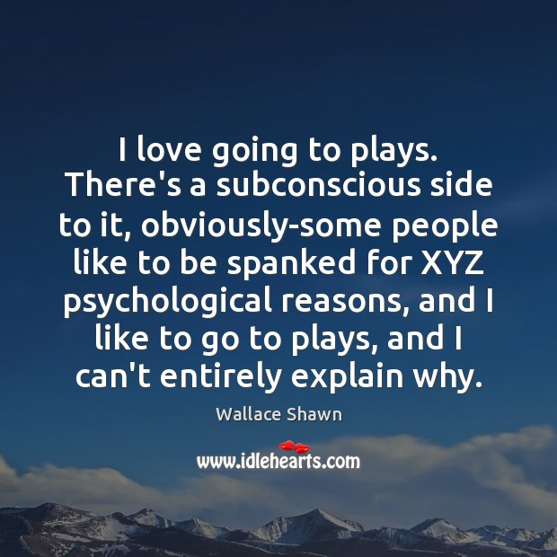 I love going to plays. There's a subconscious side to it, obviously-some Wallace Shawn Picture Quote