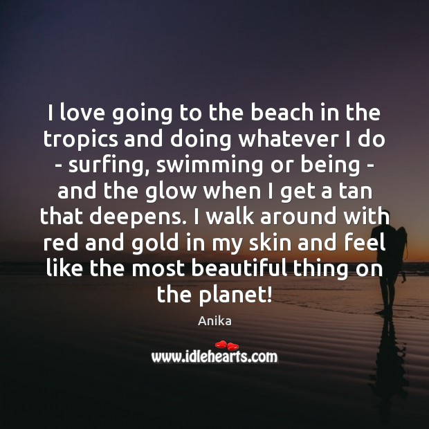 I love going to the beach in the tropics and doing whatever Anika Picture Quote